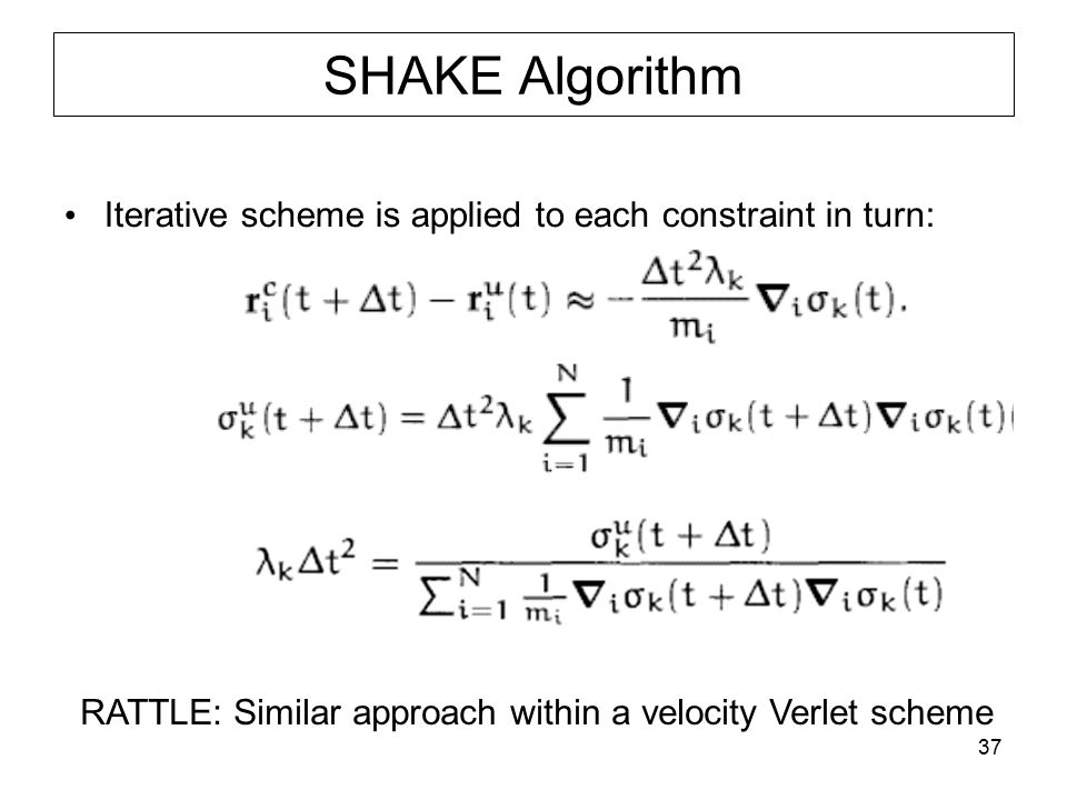 37 SHAKE Algorithm Iterative scheme is applied to each constraint in turn: RATTLE: Similar approach within a velocity Verlet scheme