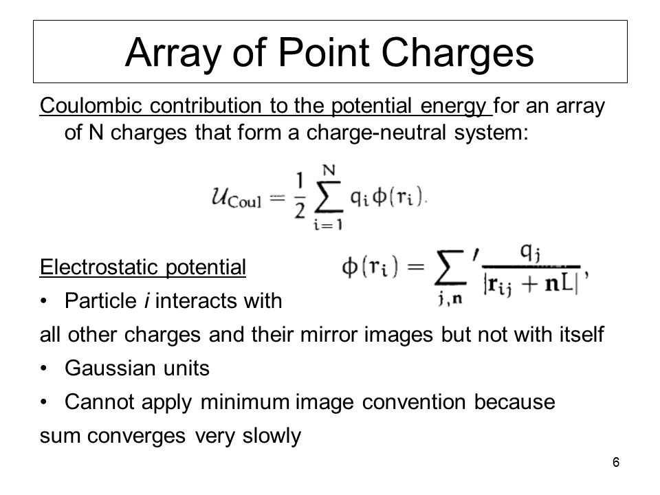6 Array of Point Charges Coulombic contribution to the potential energy for an array of N charges that form a charge-neutral system: Electrostatic pot