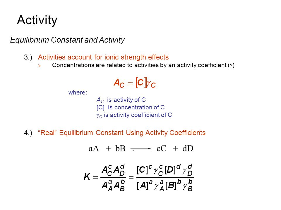 Activity Equilibrium Constant and Activity 3.)Activities account for ionic strength effects  Concentrations are related to activities by an activity