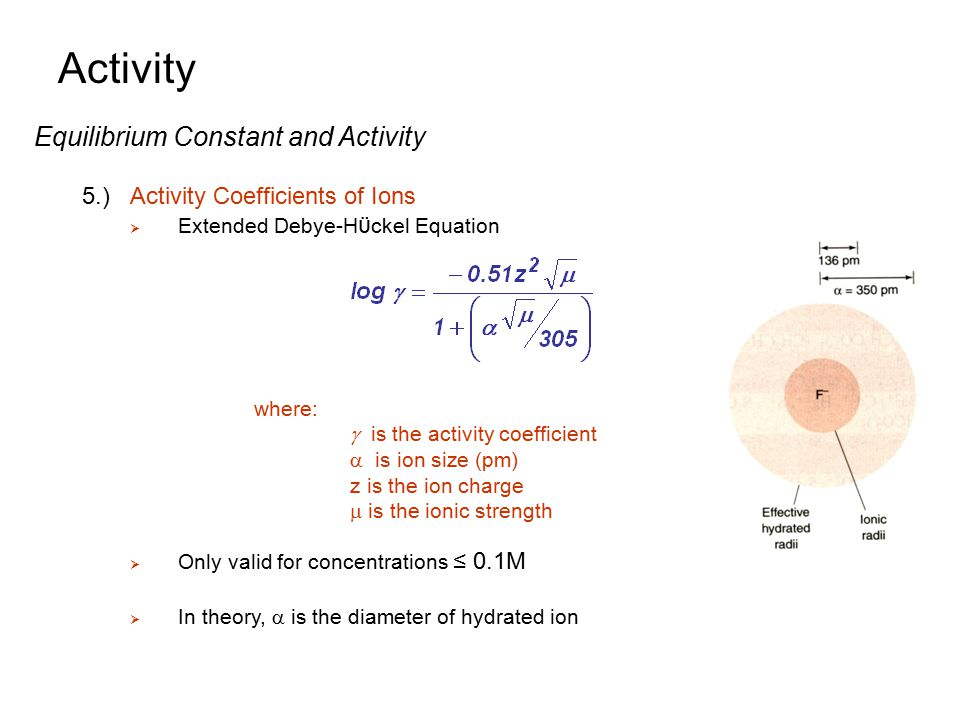 Activity Equilibrium Constant and Activity 5.)Activity Coefficients of Ions  Extended Debye-H ϋ ckel Equation  Only valid for concentrations ≤ 0.1M
