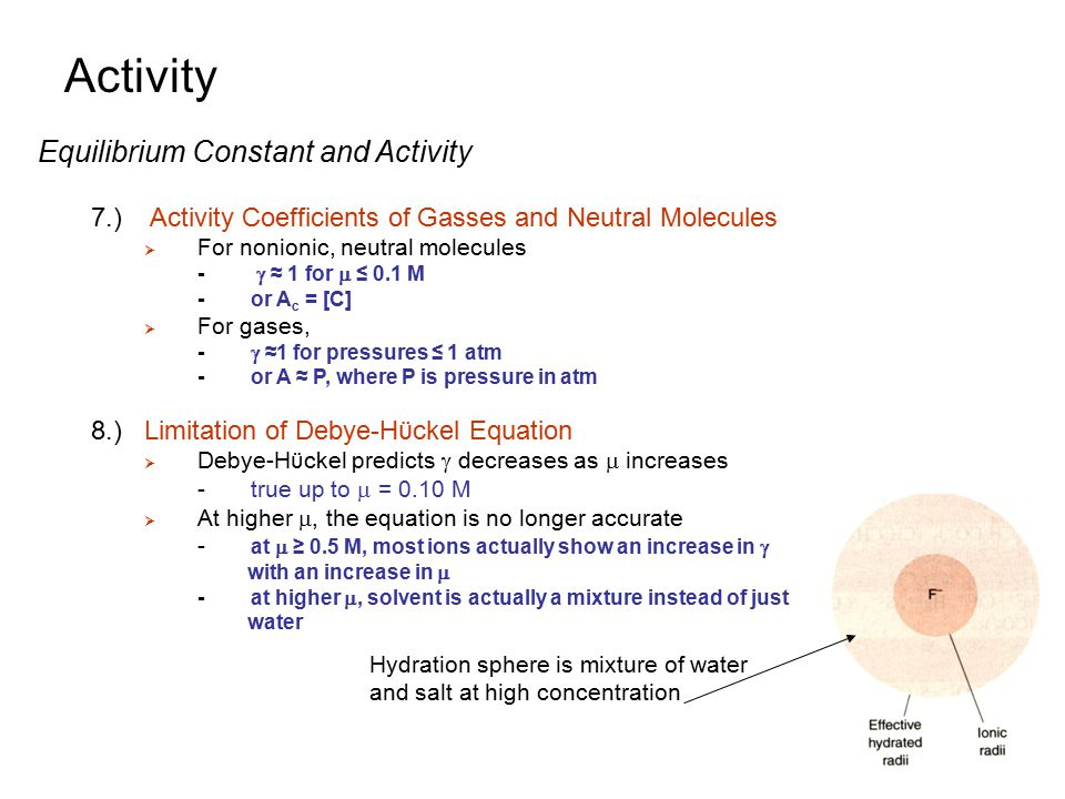 Activity Equilibrium Constant and Activity 7.) Activity Coefficients of Gasses and Neutral Molecules  For nonionic, neutral molecules -  ≈ 1 for  ≤