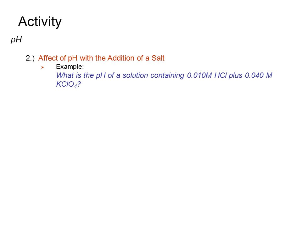 Activity pH 2.) Affect of pH with the Addition of a Salt  Example: What is the pH of a solution containing 0.010M HCl plus 0.040 M KClO 4 ?