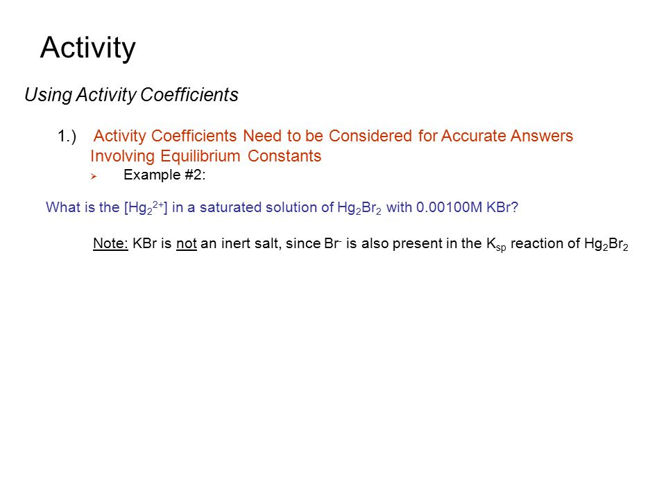Activity Using Activity Coefficients 1.) Activity Coefficients Need to be Considered for Accurate Answers Involving Equilibrium Constants  Example #2