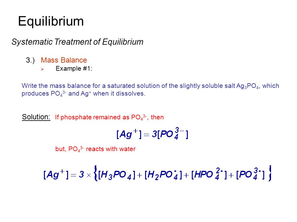 Equilibrium Systematic Treatment of Equilibrium 3.)Mass Balance  Example #1: Write the mass balance for a saturated solution of the slightly soluble