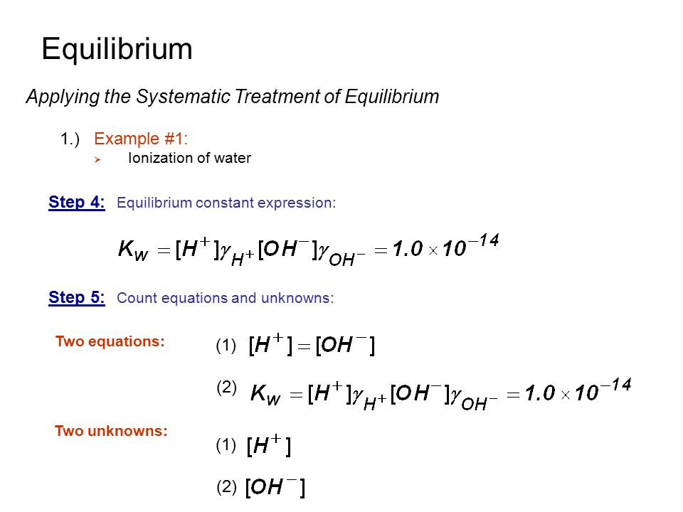 Equilibrium Applying the Systematic Treatment of Equilibrium 1.)Example #1:  Ionization of water Step 4: Equilibrium constant expression: Step 5: Cou