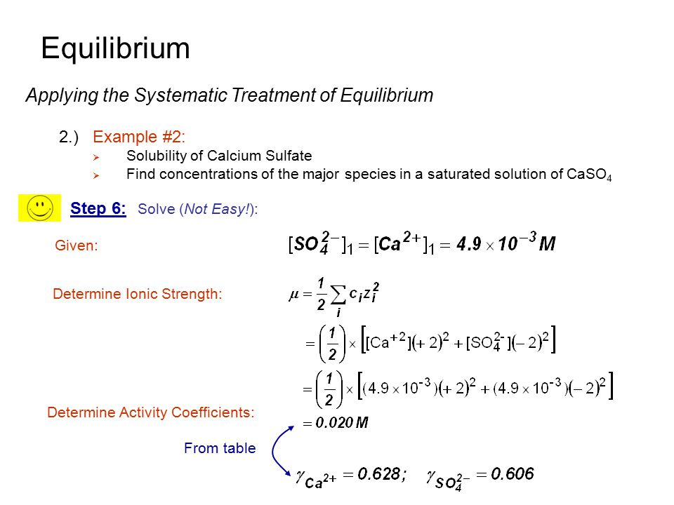 Equilibrium Applying the Systematic Treatment of Equilibrium 2.)Example #2:  Solubility of Calcium Sulfate  Find concentrations of the major species