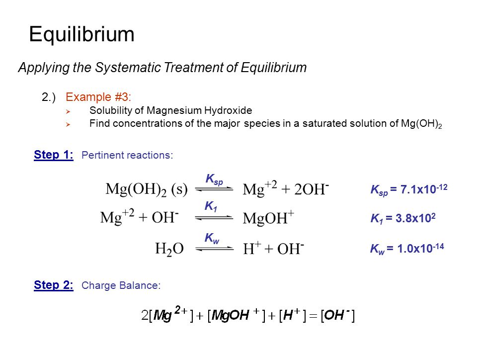 Equilibrium Applying the Systematic Treatment of Equilibrium 2.)Example #3:  Solubility of Magnesium Hydroxide  Find concentrations of the major spe