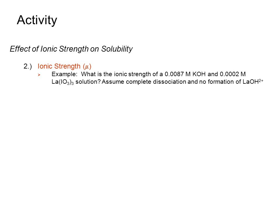 Activity Effect of Ionic Strength on Solubility 2.)Ionic Strength (  )  Example: What is the ionic strength of a 0.0087 M KOH and 0.0002 M La(IO 3 )