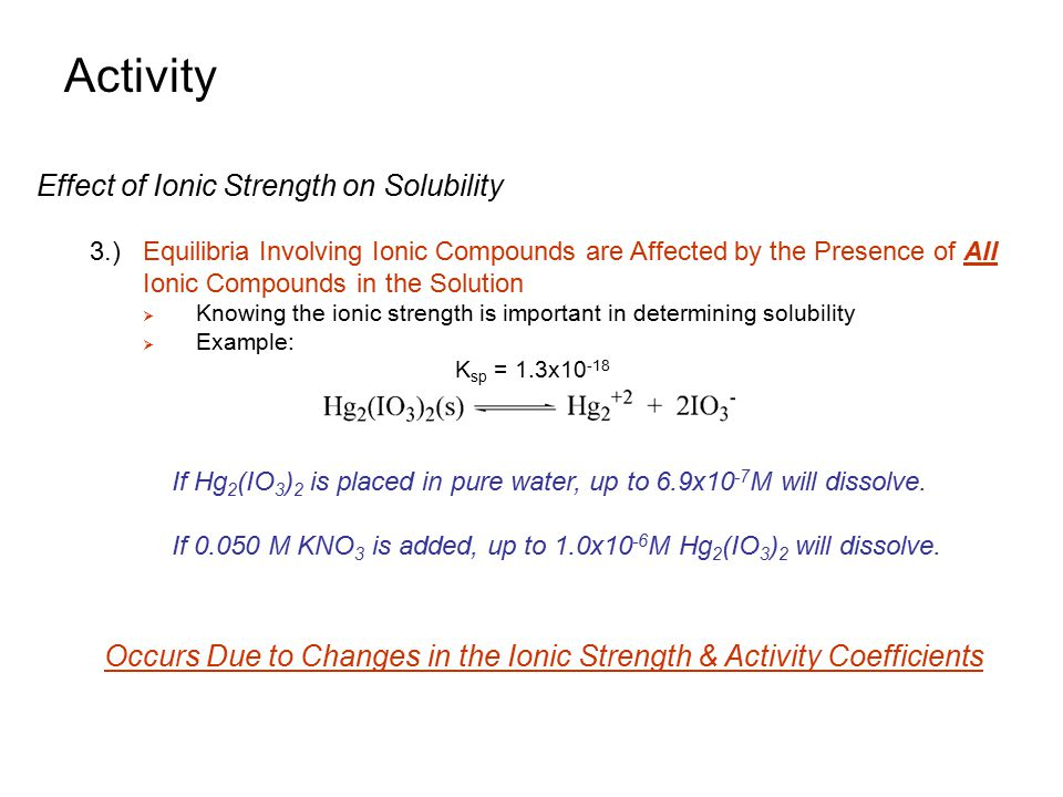 Activity Equilibrium Constant and Activity 1.)Typical Form of Equilibrium Constant  However, this is not strictly correct  Ratio of concentrations is not constant under all conditions  Does not account for ionic strength differences 2.)Activities, instead of concentrations should be used  Yields an equation for K that is truly constant where: A A, A B, A C, A D is activities of A through D