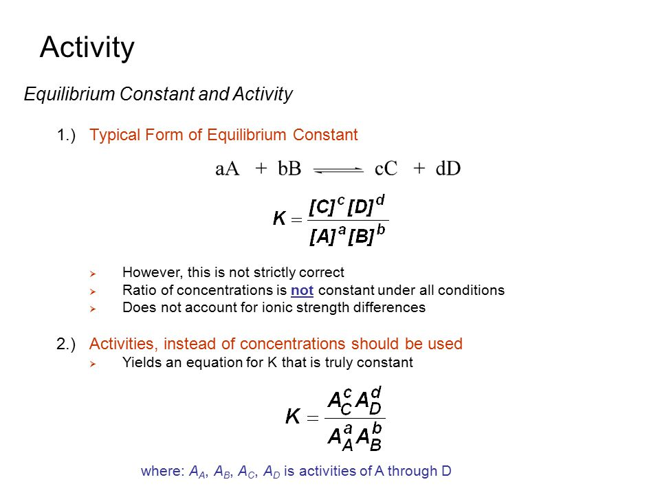 Activity Equilibrium Constant and Activity 7.) Activity Coefficients of Gasses and Neutral Molecules  For nonionic, neutral molecules -  ≈ 1 for  ≤ 0.1 M -or A c = [C]  For gases, -  ≈1 for pressures ≤ 1 atm -or A ≈ P, where P is pressure in atm 8.)Limitation of Debye-Hϋckel Equation  Debye-Hϋckel predicts  decreases as  increases -true up to  = 0.10 M  At higher , the equation is no longer accurate - at  ≥ 0.5 M, most ions actually show an increase in  with an increase in  -at higher , solvent is actually a mixture instead of just water Hydration sphere is mixture of water and salt at high concentration