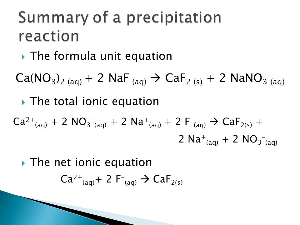  The formula unit equation  The total ionic equation  The net ionic equation Ca 2+ (aq) + 2 NO 3 - (aq) + 2 Na + (aq) + 2 F - (aq)  CaF 2(s) + 2 N