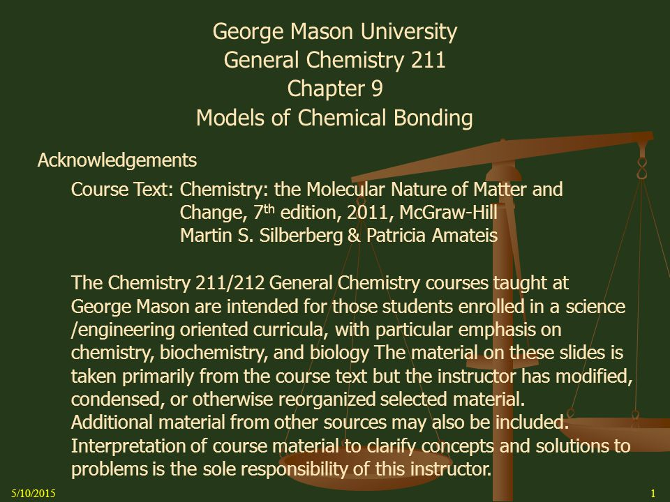 5/10/20151 George Mason University General Chemistry 211 Chapter 9 Models of Chemical Bonding Acknowledgements Course Text: Chemistry: the Molecular Nature of Matter and Change, 7 th edition, 2011, McGraw-Hill Martin S.