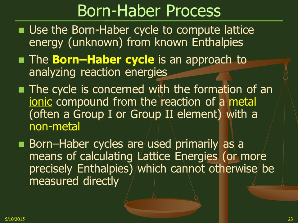 Born-Haber Process Use the Born-Haber cycle to compute lattice energy (unknown) from known Enthalpies The Born–Haber cycle is an approach to analyzing reaction energies The cycle is concerned with the formation of an ionic compound from the reaction of a metal (often a Group I or Group II element) with a non-metal Born–Haber cycles are used primarily as a means of calculating Lattice Energies (or more precisely Enthalpies) which cannot otherwise be measured directly 5/10/201523