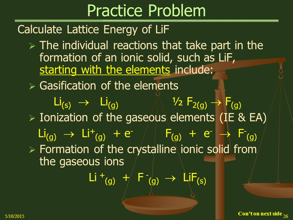 Practice Problem Calculate Lattice Energy of LiF  The individual reactions that take part in the formation of an ionic solid, such as LiF, starting with the elements include:  Gasification of the elements Li (s)  Li (g) ½ F 2(g)  F (g)  Ionization of the gaseous elements (IE & EA) Li (g)  Li + (g) + e - F (g) + e -  F - (g)  Formation of the crystalline ionic solid from the gaseous ions Li + (g) + F - (g)  LiF (s) 5/10/201526 Con't on next side