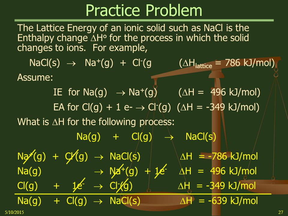 Practice Problem 5/10/201527 The Lattice Energy of an ionic solid such as NaCl is the Enthalpy change  H o for the process in which the solid changes to ions.