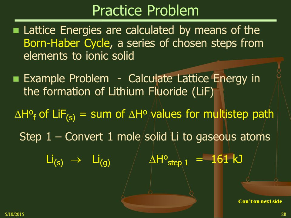 Practice Problem Lattice Energies are calculated by means of the Born-Haber Cycle, a series of chosen steps from elements to ionic solid Example Problem - Calculate Lattice Energy in the formation of Lithium Fluoride (LiF)  H o f of LiF (s) = sum of  H o values for multistep path Step 1 – Convert 1 mole solid Li to gaseous atoms Li (s)  Li (g)  H o step 1 = 161 kJ 5/10/201528 Con't on next side