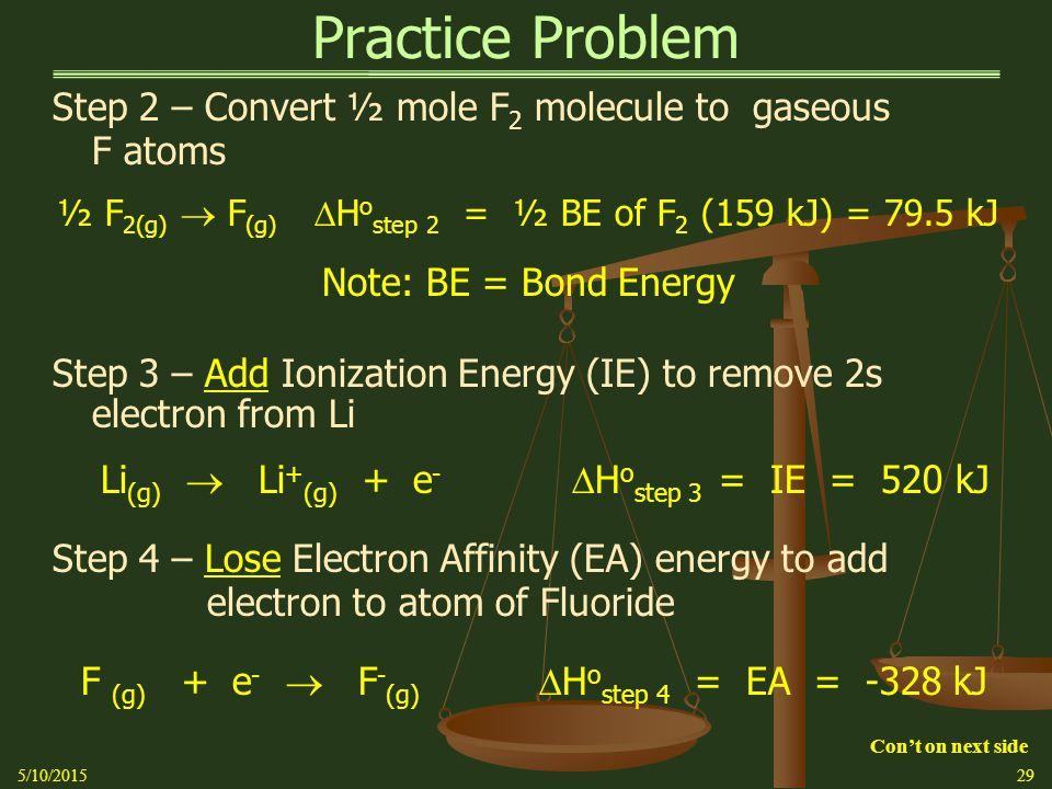 Practice Problem Step 2 – Convert ½ mole F 2 molecule to gaseous F atoms ½ F 2(g)  F (g)  H o step 2 = ½ BE of F 2 (159 kJ) = 79.5 kJ Note: BE = Bond Energy Step 3 – Add Ionization Energy (IE) to remove 2s electron from Li Li (g)  Li + (g) + e -  H o step 3 = IE = 520 kJ Step 4 – Lose Electron Affinity (EA) energy to add electron to atom of Fluoride F (g) + e -  F - (g)  H o step 4 = EA = -328 kJ 5/10/201529 Con't on next side