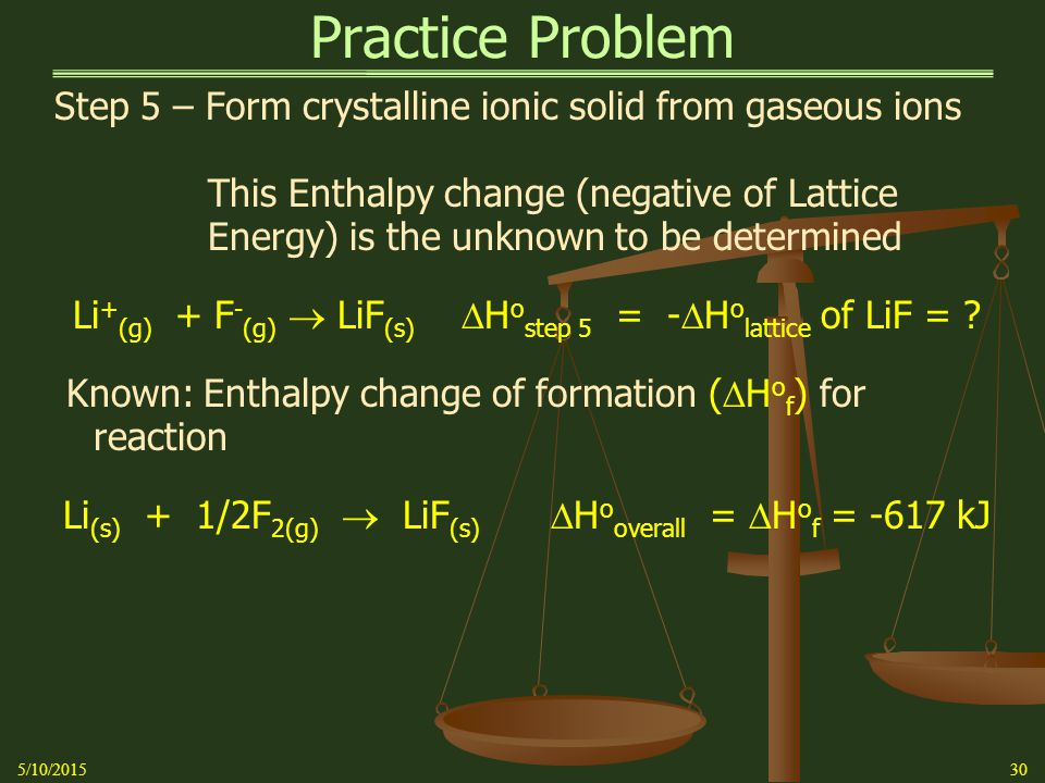 Practice Problem Step 5 – Form crystalline ionic solid from gaseous ions This Enthalpy change (negative of Lattice Energy) is the unknown to be determined Li + (g) + F - (g)  LiF (s)  H o step 5 = -  H o lattice of LiF = .