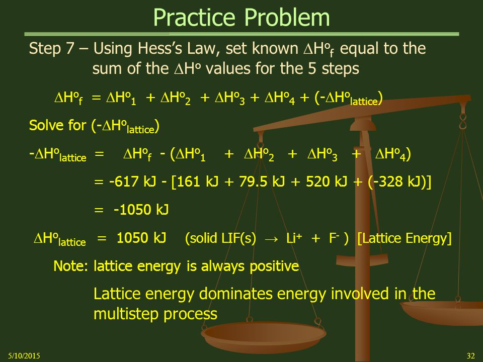 Practice Problem Step 7 – Using Hess's Law, set known  H o f equal to the sum of the  H o values for the 5 steps  H o f =  H o 1 +  H o 2 +  H o 3 +  H o 4 + (-  H o lattice ) Solve for (-  H o lattice ) -  H o lattice =  H o f - (  H o 1 +  H o 2 +  H o 3 +  H o 4 ) = -617 kJ - [161 kJ + 79.5 kJ + 520 kJ + (-328 kJ)] = -1050 kJ  H o lattice = 1050 kJ (solid LIF(s) → Li + + F - ) [Lattice Energy] Note: lattice energy is always positive Lattice energy dominates energy involved in the multistep process 5/10/201532