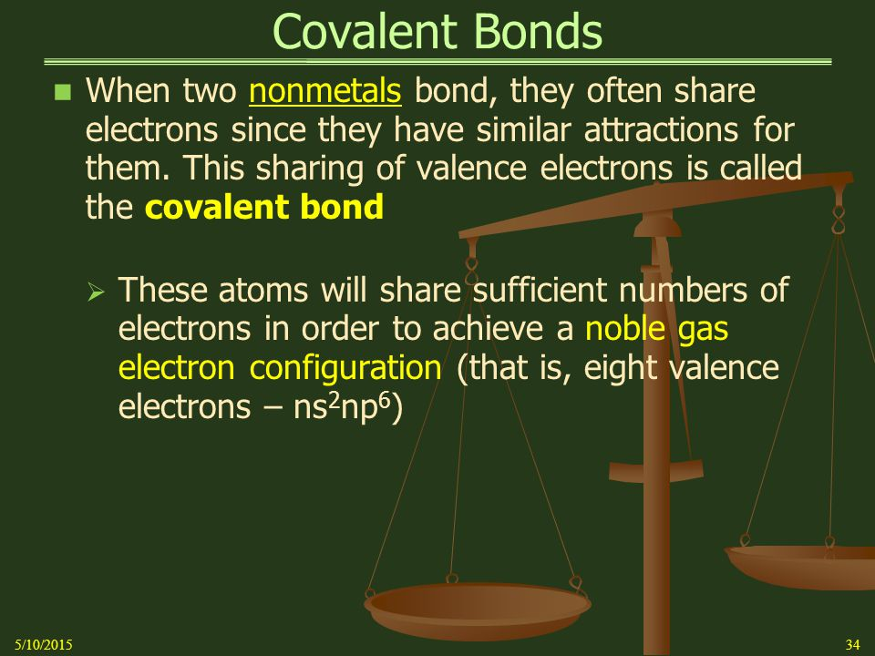 Covalent Bonds When two nonmetals bond, they often share electrons since they have similar attractions for them.