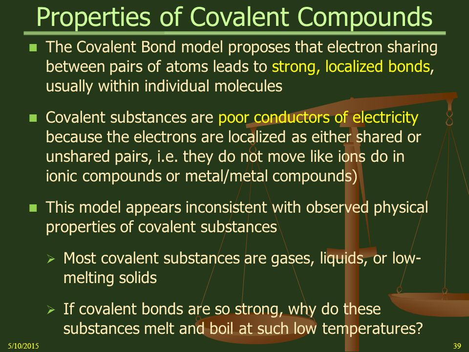 Properties of Covalent Compounds The Covalent Bond model proposes that electron sharing between pairs of atoms leads to strong, localized bonds, usually within individual molecules Covalent substances are poor conductors of electricity because the electrons are localized as either shared or unshared pairs, i.e.