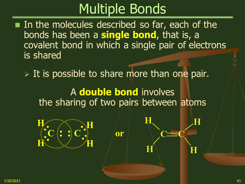 Multiple Bonds In the molecules described so far, each of the bonds has been a single bond, that is, a covalent bond in which a single pair of electrons is shared  It is possible to share more than one pair.