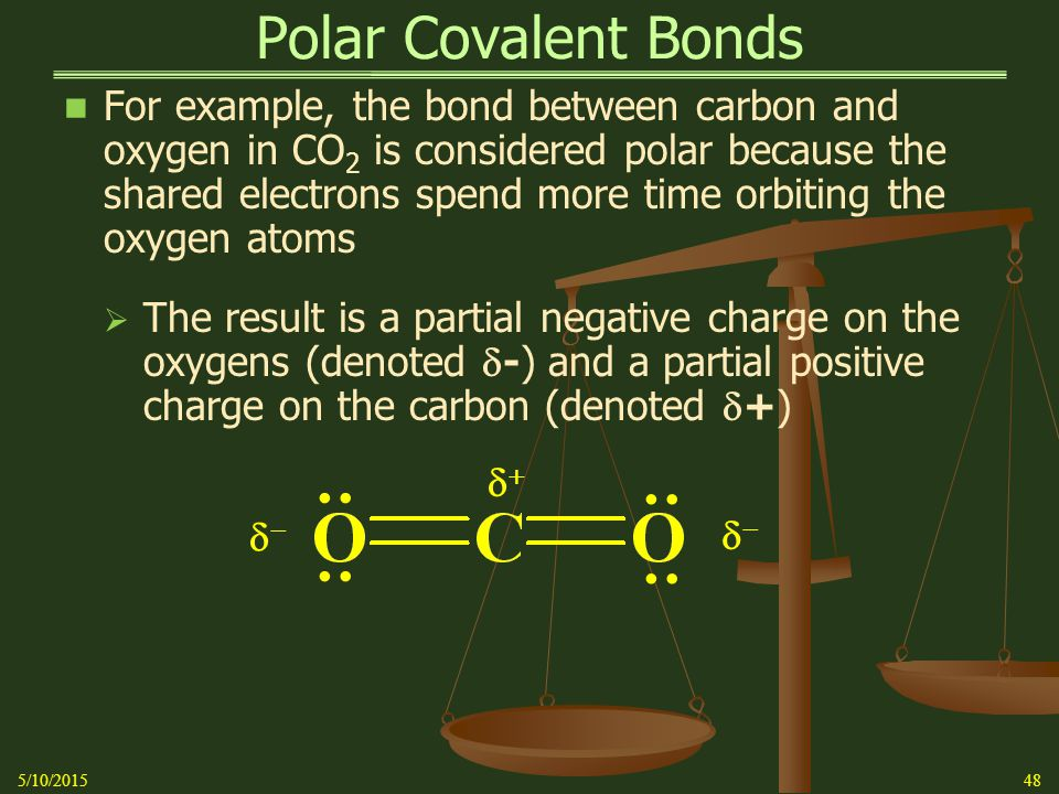 Polar Covalent Bonds For example, the bond between carbon and oxygen in CO 2 is considered polar because the shared electrons spend more time orbiting the oxygen atoms  The result is a partial negative charge on the oxygens (denoted  -) and a partial positive charge on the carbon (denoted  +) 5/10/201548 : : : :   