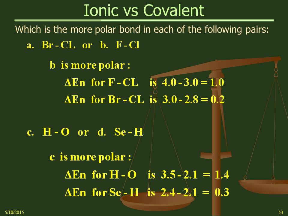 Ionic vs Covalent Which is the more polar bond in each of the following pairs: 5/10/201553