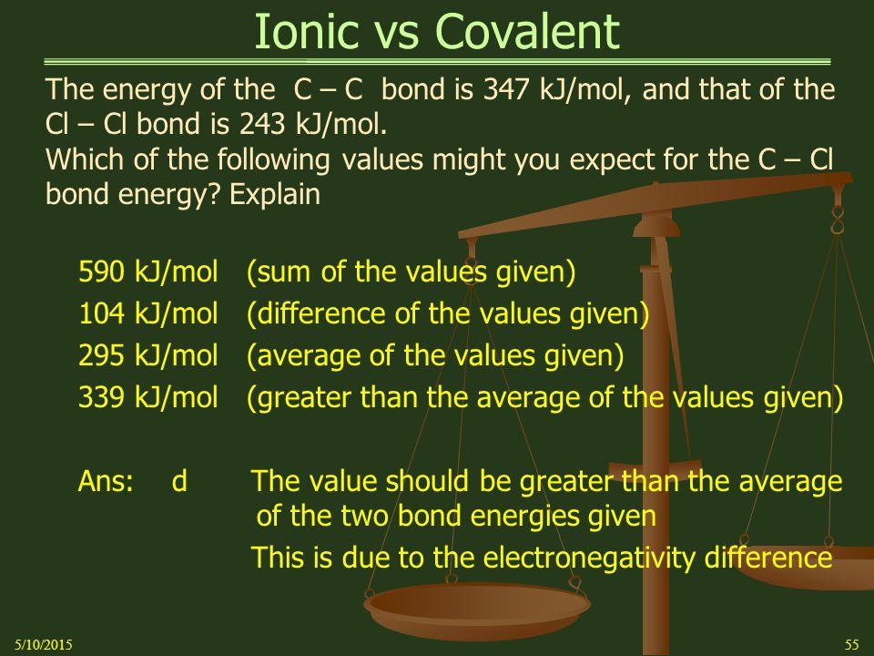 Ionic vs Covalent 5/10/201555 The energy of the C – C bond is 347 kJ/mol, and that of the Cl – Cl bond is 243 kJ/mol.