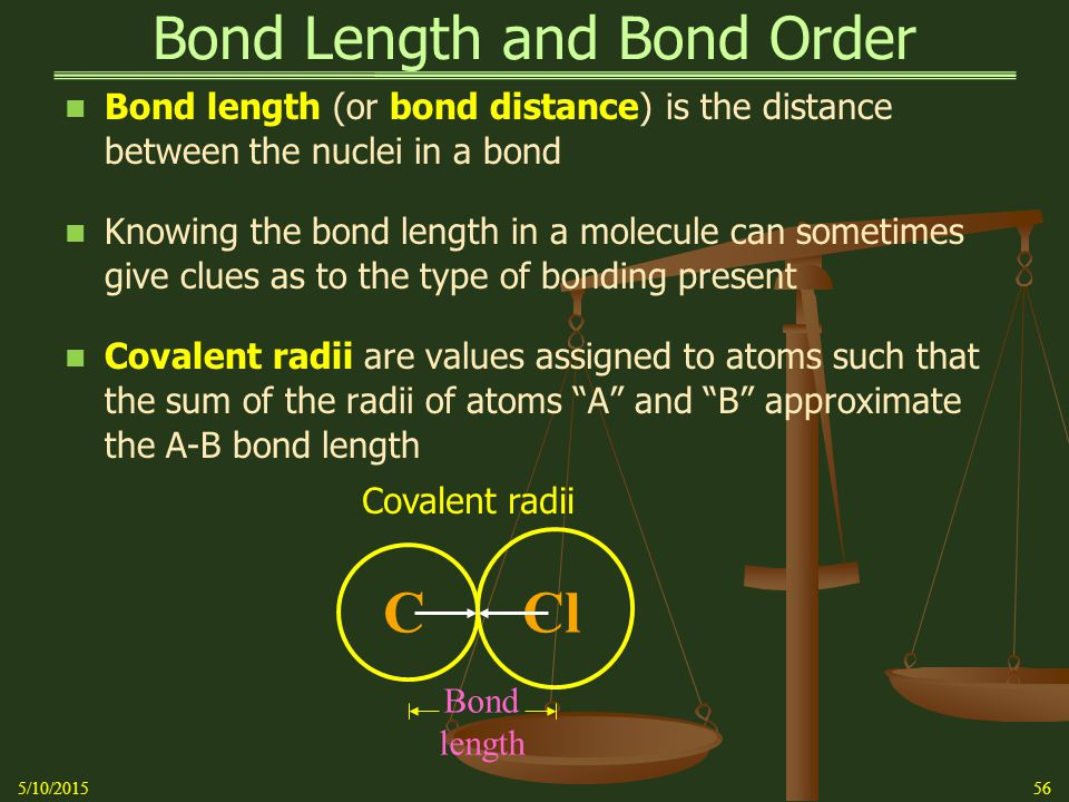 Bond Length and Bond Order Bond length (or bond distance) is the distance between the nuclei in a bond Knowing the bond length in a molecule can sometimes give clues as to the type of bonding present Covalent radii are values assigned to atoms such that the sum of the radii of atoms A and B approximate the A-B bond length 5/10/201556 Bond length Covalent radii CCl
