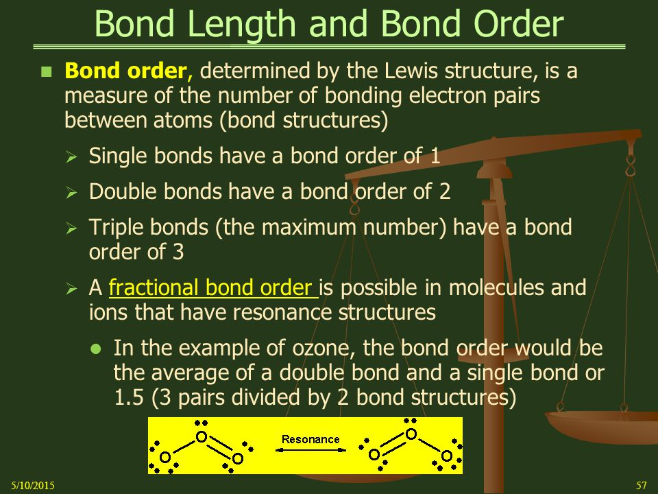 Bond Length and Bond Order Bond order, determined by the Lewis structure, is a measure of the number of bonding electron pairs between atoms (bond structures)  Single bonds have a bond order of 1  Double bonds have a bond order of 2  Triple bonds (the maximum number) have a bond order of 3  A fractional bond order is possible in molecules and ions that have resonance structures In the example of ozone, the bond order would be the average of a double bond and a single bond or 1.5 (3 pairs divided by 2 bond structures) 5/10/201557