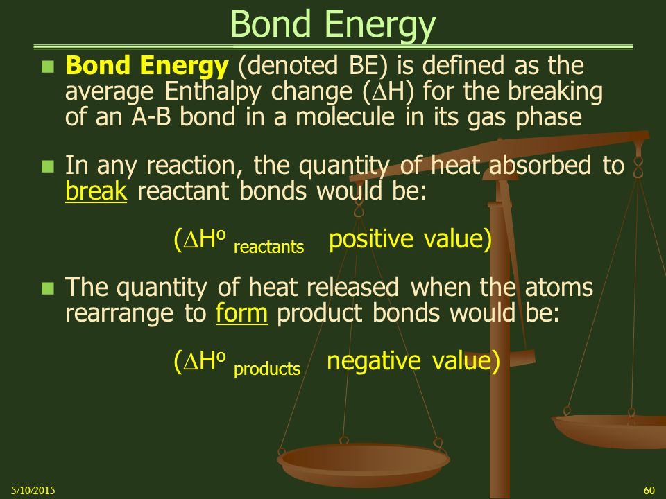 Bond Energy Bond Energy (denoted BE) is defined as the average Enthalpy change (  H) for the breaking of an A-B bond in a molecule in its gas phase In any reaction, the quantity of heat absorbed to break reactant bonds would be: (  H o reactants positive value) The quantity of heat released when the atoms rearrange to form product bonds would be: (  H o products negative value) 5/10/201560