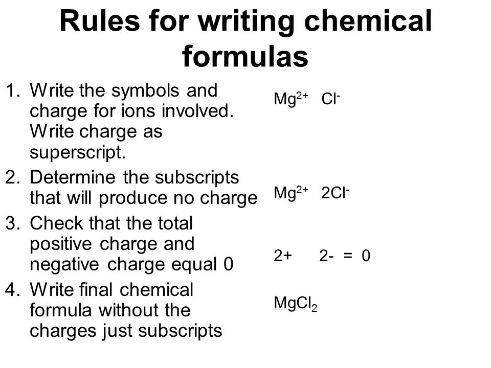 Rules for writing chemical formulas 1.Write the symbols and charge for ions involved. Write charge as superscript. 2.Determine the subscripts that wil