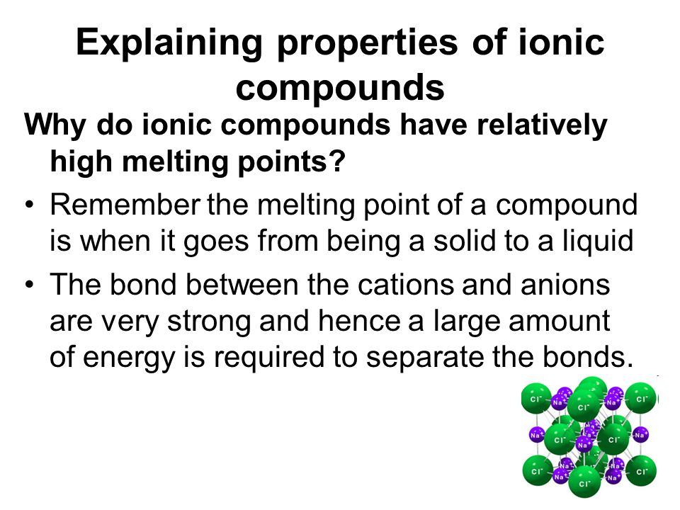 Explaining properties of ionic compounds Why do ionic compounds have relatively high melting points? Remember the melting point of a compound is when