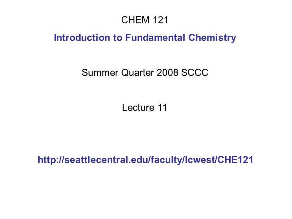 CHEM 121 Introduction to Fundamental Chemistry Summer Quarter 2008 SCCC Lecture 11 http://seattlecentral.edu/faculty/lcwest/CHE121