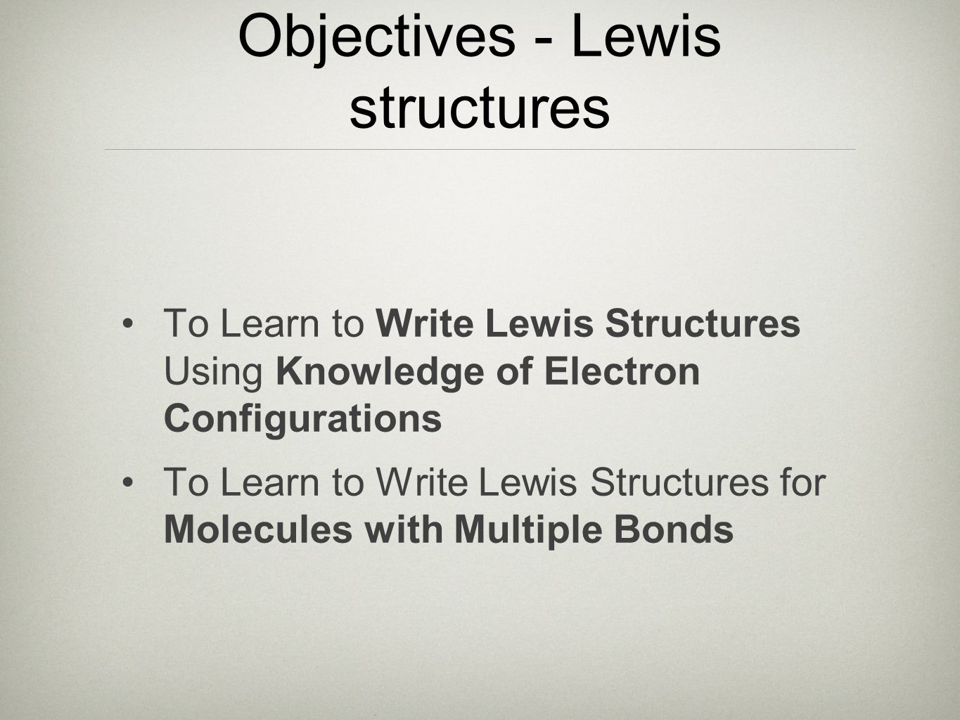 Objectives - Lewis structures To Learn to Write Lewis Structures Using Knowledge of Electron Configurations To Learn to Write Lewis Structures for Molecules with Multiple Bonds