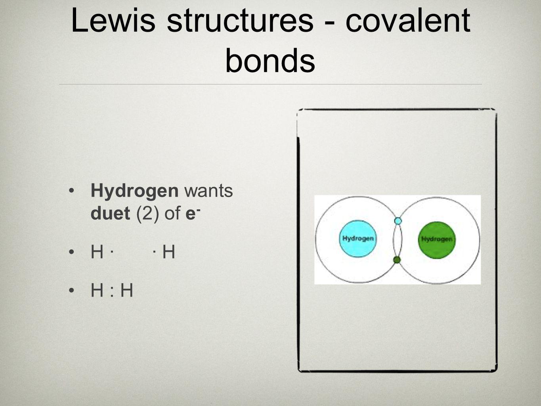 Lewis structures - covalent bonds Hydrogen wants duet (2) of e - H · · H H : H