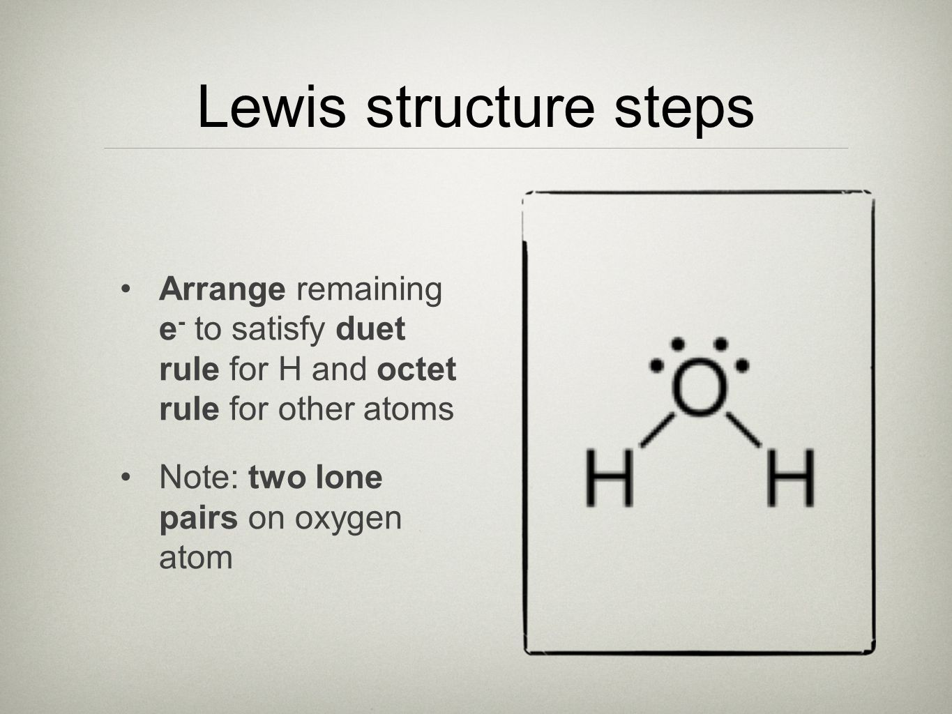 Lewis structure steps Arrange remaining e - to satisfy duet rule for H and octet rule for other atoms Note: two lone pairs on oxygen atom