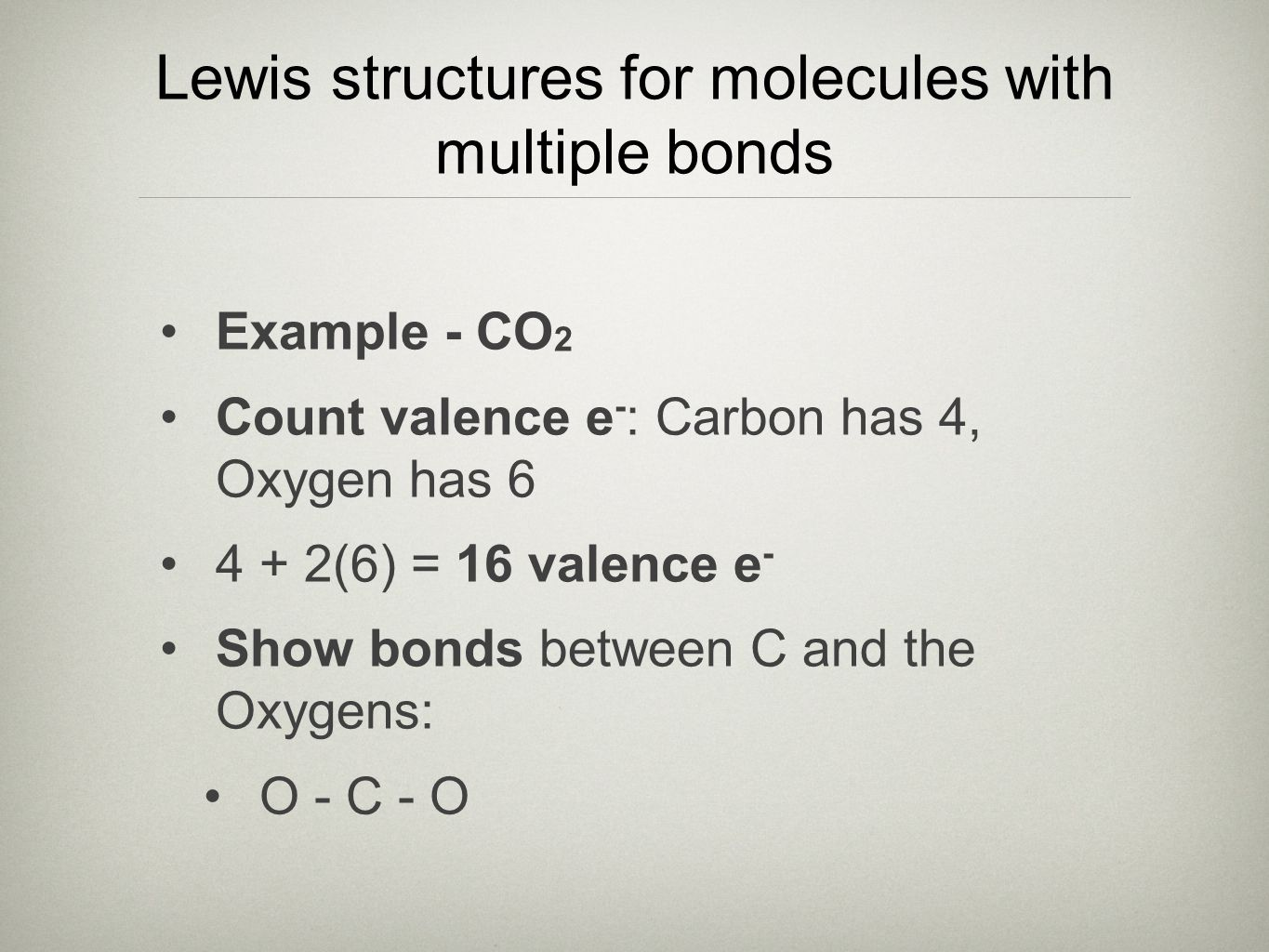 Lewis structures for molecules with multiple bonds Example - CO 2 Count valence e - : Carbon has 4, Oxygen has 6 4 + 2(6) = 16 valence e - Show bonds between C and the Oxygens: O - C - O