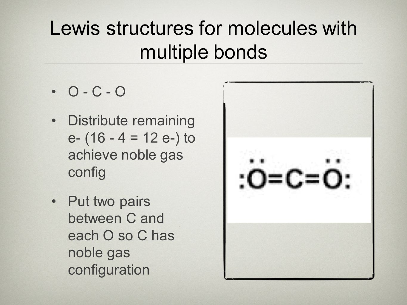 Lewis structures for molecules with multiple bonds O - C - O Distribute remaining e- (16 - 4 = 12 e-) to achieve noble gas config Put two pairs between C and each O so C has noble gas configuration