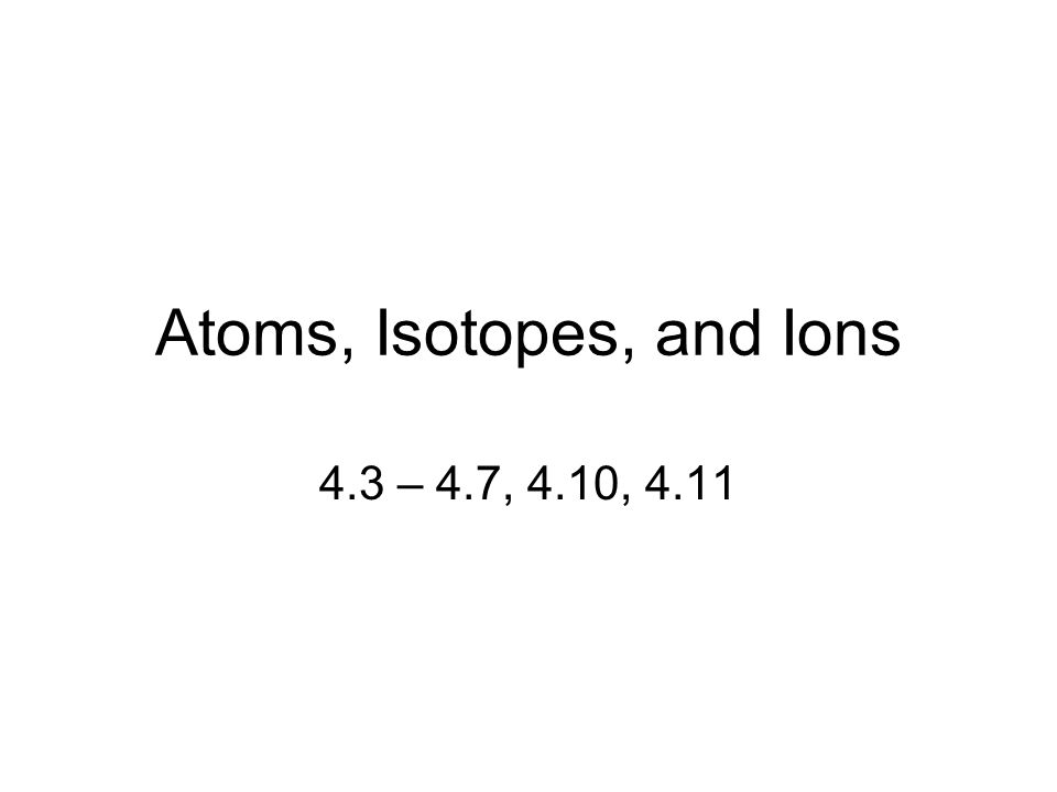 Atoms, Isotopes, and Ions 4.3 – 4.7, 4.10, 4.11