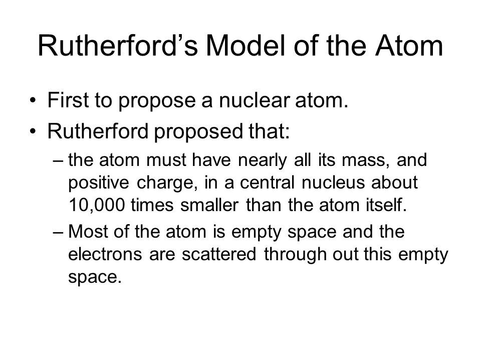 Rutherford's Model of the Atom First to propose a nuclear atom. Rutherford proposed that: –the atom must have nearly all its mass, and positive charge