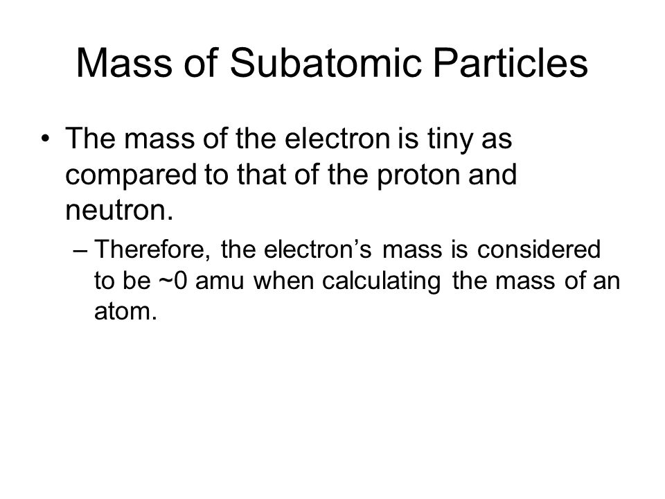 Mass of Subatomic Particles The mass of the electron is tiny as compared to that of the proton and neutron.
