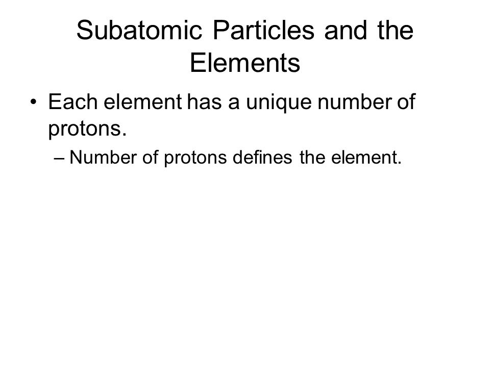 Subatomic Particles and the Elements Each element has a unique number of protons.