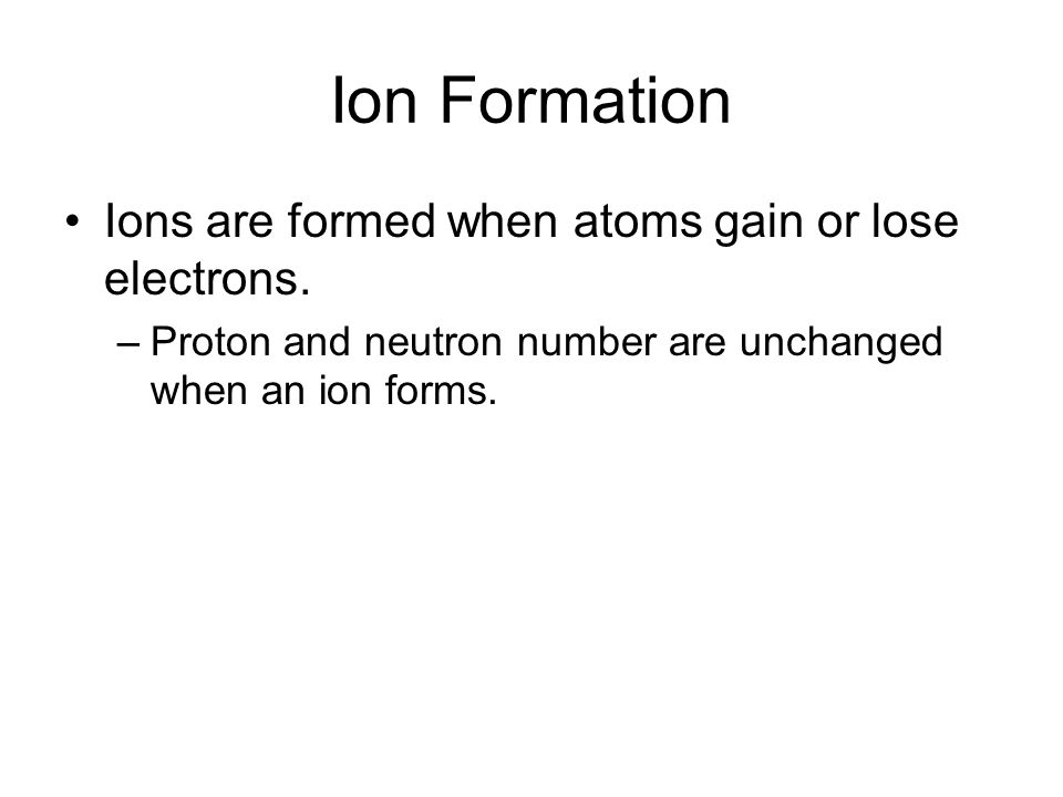 Ion Formation Ions are formed when atoms gain or lose electrons. –Proton and neutron number are unchanged when an ion forms.