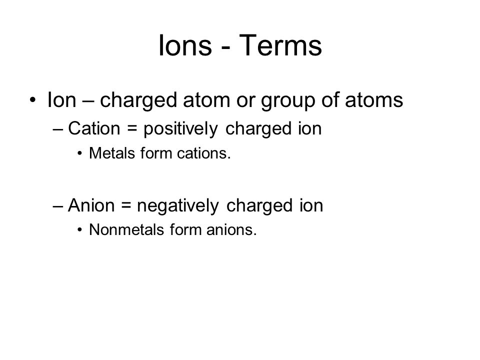 Ions - Terms Ion – charged atom or group of atoms –Cation = positively charged ion Metals form cations.