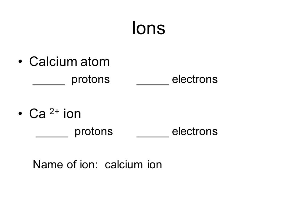 Ions Calcium atom _____ protons_____ electrons Ca 2+ ion _____ protons_____ electrons Name of ion: calcium ion