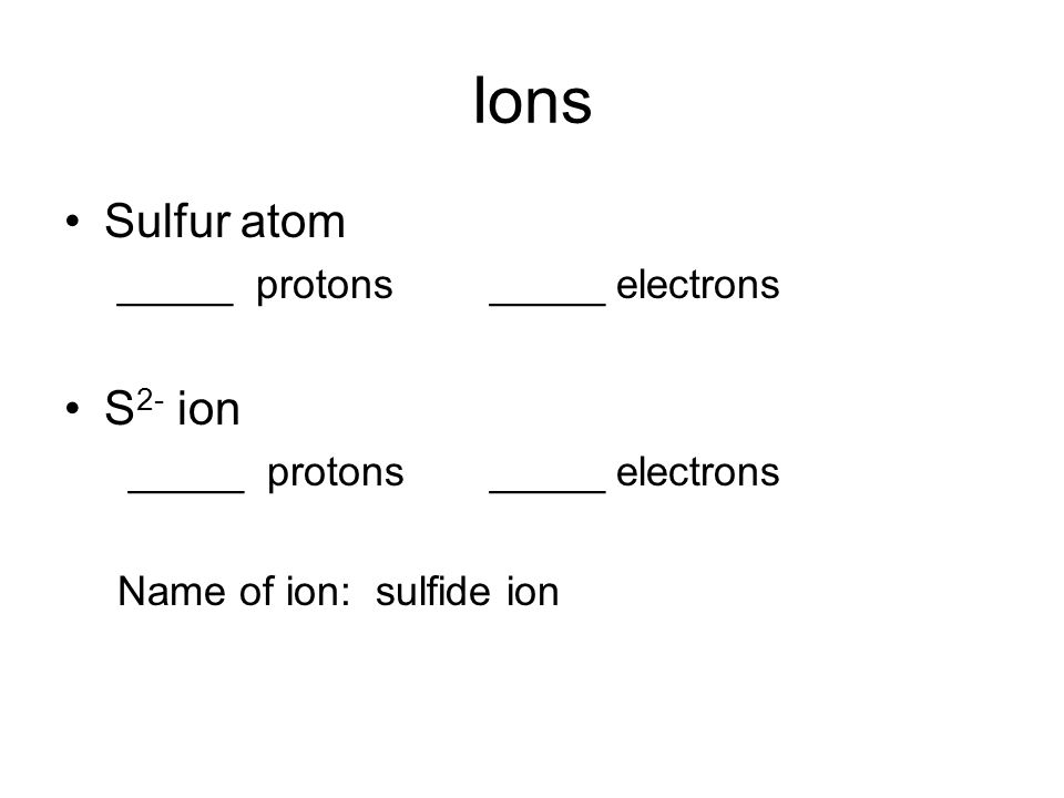 Ions Sulfur atom _____ protons_____ electrons S 2- ion _____ protons_____ electrons Name of ion: sulfide ion