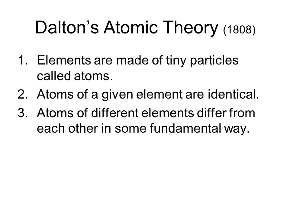 Dalton's Atomic Theory (1808) 1.Elements are made of tiny particles called atoms.