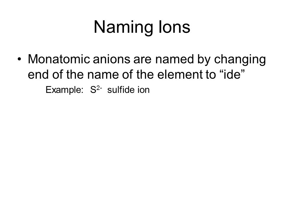 Naming Ions Monatomic anions are named by changing end of the name of the element to ide Example: S 2- sulfide ion